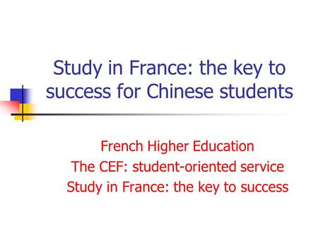Study in France: the key to success for Chinese students French Higher Education The CEF: student-oriented service Study in France: the key to success.