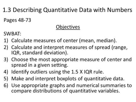 1.3 Describing Quantitative Data with Numbers Pages 48-73 Objectives SWBAT: 1)Calculate measures of center (mean, median). 2)Calculate and interpret measures.