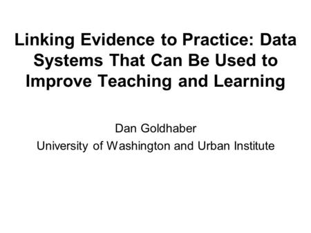 Linking Evidence to Practice: Data Systems That Can Be Used to Improve Teaching and Learning Dan Goldhaber University of Washington and Urban Institute.
