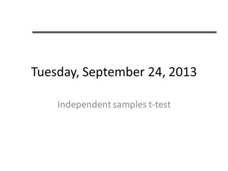 Tuesday, September 24, 2013 Independent samples t-test.