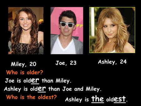 Joe, 23 Miley, 20 Ashley, 24 Who is older? Joe is old er than Miley. Ashley is old er than Joe and Miley. Who is the oldest? Ashley is the old est.