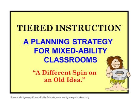 "TIERED INSTRUCTION A PLANNING STRATEGY FOR MIXED-ABILITY CLASSROOMS ""A Different Spin on an Old Idea."" Source: Montgomery County Public Schools, www.montgomeryschoolsmd.org."