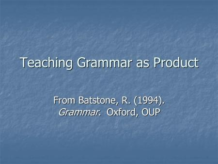 Teaching Grammar as Product From Batstone, R. (1994). Grammar. Oxford, OUP.