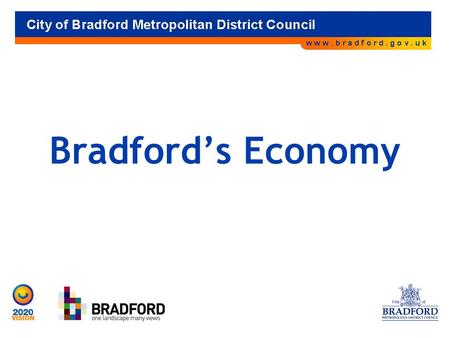 Bradford's Economy. The Bradford Economy 15,000 businesses Employ 195,000 people 22,000 self employed.