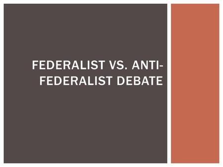 FEDERALIST VS. ANTI- FEDERALIST DEBATE.  Constitution completed in September 1787  After realizing the failure of a unanimous vote under the Articles.