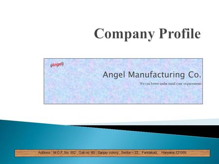 Angel Manufacturing Co. We can better under stand your requirements Address : M.C.F No. 502, Gali no. 63, Sanjay colony, Sector – 22, Faridabad, Haryana-121005.