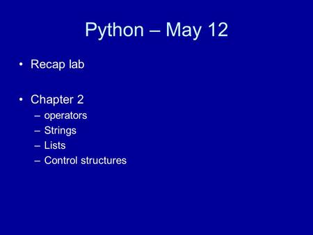 Python – May 12 Recap lab Chapter 2 –operators –Strings –Lists –Control structures.