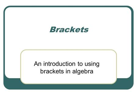 Brackets An introduction to using brackets in algebra.