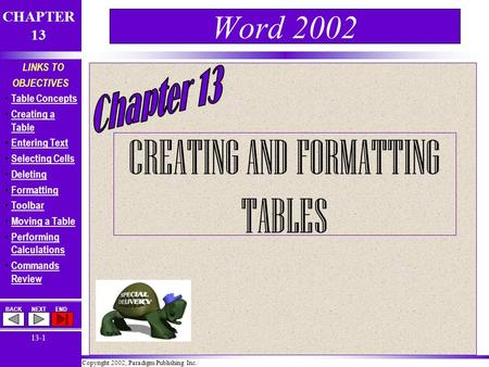 Copyright 2002, Paradigm Publishing Inc. CHAPTER 13 BACKNEXTEND 13-1 LINKS TO OBJECTIVES Table Concepts Creating a Table Creating a Table Entering Text.
