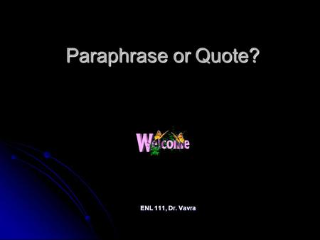"Paraphrase or Quote? ENL 111, Dr. Vavra. The Difference ""Quoting"" means putting the words from your source in quotation marks, and inside those quotation."
