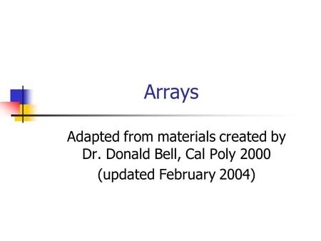 Arrays Adapted from materials created by Dr. Donald Bell, Cal Poly 2000 (updated February 2004)