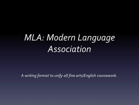 MLA: Modern Language Association A writing format to unify all fine arts/English coursework.