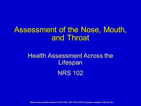 Elsevier items and derived items © 2008, 2004, 2000, 1996, 1992 by Saunders, an imprint of Elsevier Inc. Assessment of the Nose, Mouth, and Throat Health.