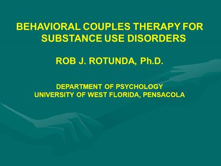 BEHAVIORAL COUPLES THERAPY FOR SUBSTANCE USE DISORDERS ROB J. ROTUNDA, Ph.D. DEPARTMENT OF PSYCHOLOGY UNIVERSITY OF WEST FLORIDA, PENSACOLA.