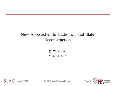 July 7, 2008SLAC Annual Program ReviewPage 1 New Approaches to Hadronic Final State Reconstruction D. W. Miller SLAC ATLAS.