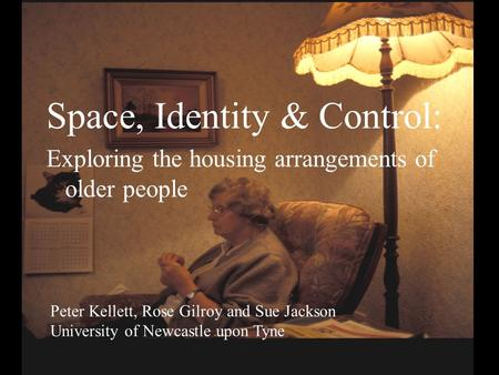 Space, Identity & Control: Exploring the housing arrangements of older people Peter Kellett, Rose Gilroy and Sue Jackson University of Newcastle upon Tyne.