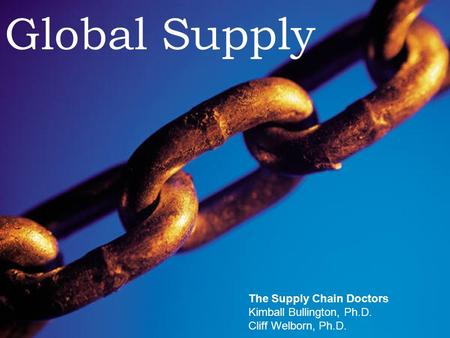 Supply Chain Doctors The Supply Chain Doctors Global Supply The Supply Chain Doctors Kimball Bullington, Ph.D. Cliff Welborn, Ph.D.