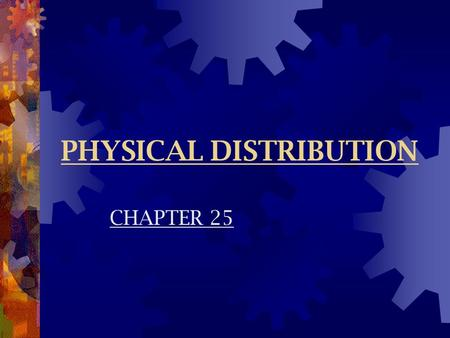 PHYSICAL DISTRIBUTION CHAPTER 25. Nature & Scope  Physical Distribution  Process of transporting, storing, & handling goods to make them available to.