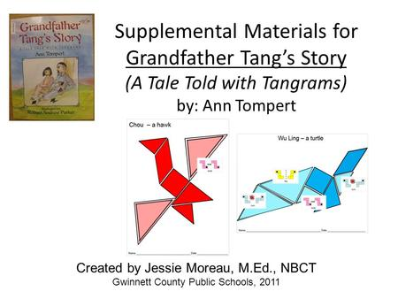 Supplemental Materials for Grandfather Tang's Story (A Tale Told with Tangrams) by: Ann Tompert Created by Jessie Moreau, M.Ed., NBCT Gwinnett County Public.