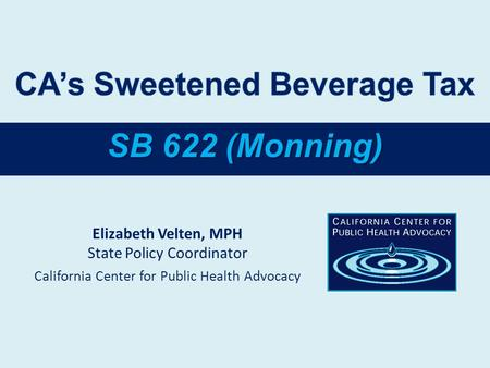 SB 622 (Monning) Elizabeth Velten, MPH State Policy Coordinator California Center for Public Health Advocacy.