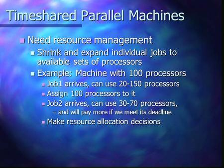 Timeshared Parallel Machines Need resource management Need resource management Shrink and expand individual jobs to available sets of processors Shrink.