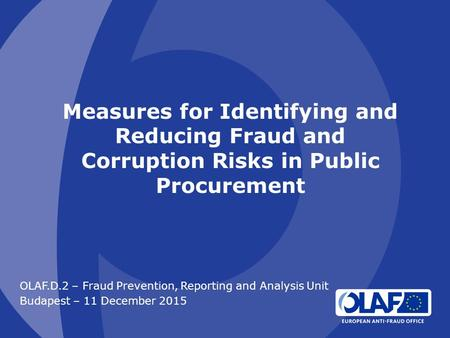 Measures for Identifying and Reducing Fraud and Corruption Risks in Public Procurement OLAF.D.2 – Fraud Prevention, Reporting and Analysis Unit Budapest.