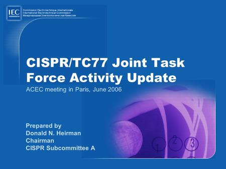 CISPR/TC77 Joint Task Force Activity Update ACEC meeting in Paris, June 2006 Prepared by Donald N. Heirman Chairman CISPR Subcommittee A.