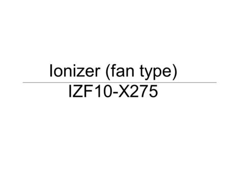 Ionizer (fan type) IZF10-X275. 1. Objective To replace the competitor's fan type ionizer, which Siemens currently uses. Customer Siemens Healthcare Diagnostics.