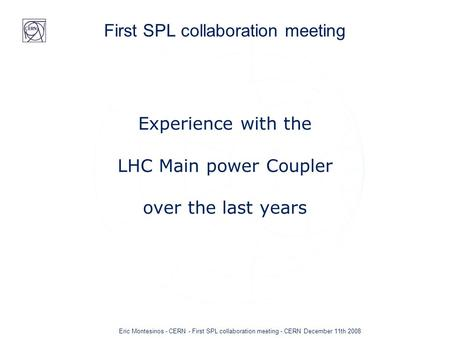 Eric Montesinos - CERN - First SPL collaboration meeting - CERN December 11th 2008 First SPL collaboration meeting Experience with the LHC Main power Coupler.