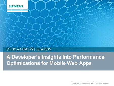 Restricted © Siemens AG 2015. All rights reserved A Developer's Insights Into Performance Optimizations for Mobile Web Apps CT DC AA EM LP2 | June 2015.
