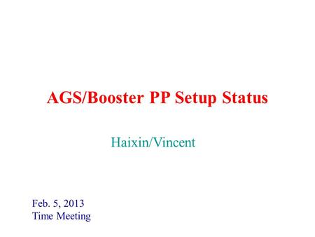 AGS/Booster PP Setup Status Feb. 5, 2013 Time Meeting Haixin/Vincent.