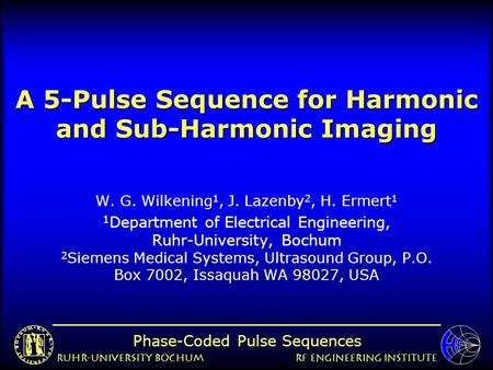 Ruhr-University BochumRF Engineering Institute Phase-Coded Pulse Sequences A 5-Pulse Sequence for Harmonic and Sub-Harmonic Imaging W. G. Wilkening 1,