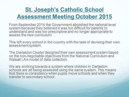St. Joseph's Catholic School Assessment Meeting October 2015 From September 2014 the Government abolished the national level system because they believed.