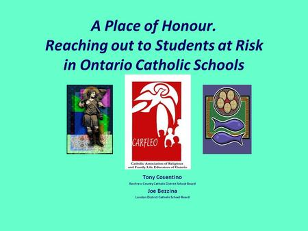 A Place of Honour. Reaching out to Students at Risk in Ontario Catholic Schools Tony Cosentino Renfrew County Catholic District School Board Joe Bezzina.