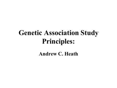 Genetic Association Study Principles: Andrew C. Heath.