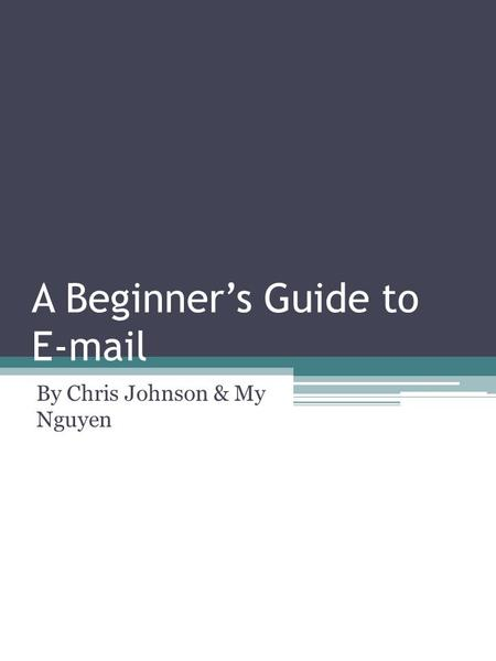 A Beginner's Guide to E-mail By Chris Johnson & My Nguyen.