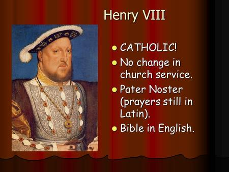 Henry VIII CATHOLIC! CATHOLIC! No change in church service. No change in church service. Pater Noster (prayers still in Latin). Pater Noster (prayers still.