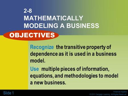 Financial Algebra © 2011 Cengage Learning. All Rights Reserved. Slide 1 2-8 MATHEMATICALLY MODELING A BUSINESS Recognize the transitive property of dependence.