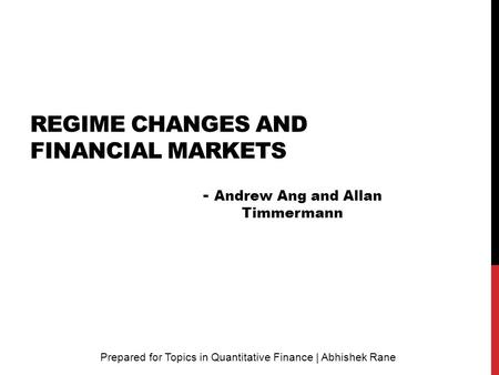 REGIME CHANGES AND FINANCIAL MARKETS Prepared for Topics in Quantitative Finance | Abhishek Rane - Andrew Ang and Allan Timmermann.