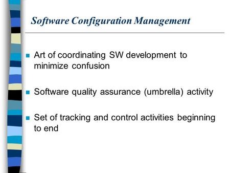 Software Configuration Management n Art of coordinating SW development to minimize confusion n Software quality assurance (umbrella) activity n Set of.