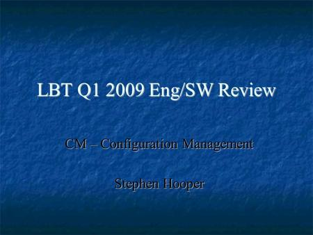 LBT Q1 2009 Eng/SW Review CM – Configuration Management Stephen Hooper.