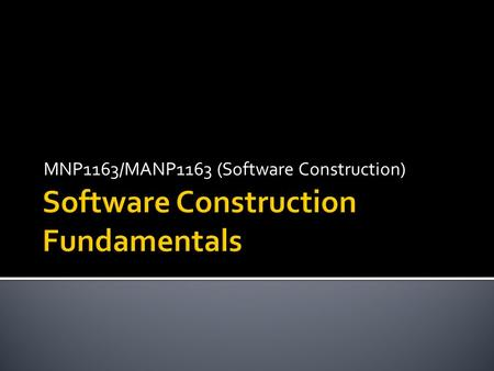 MNP1163/MANP1163 (Software Construction).  Minimizing complexity  Anticipating change  Constructing for verification  Reuse  Standards in software.
