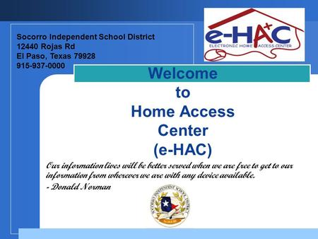 Company LOGO Welcome to Home Access Center (e-HAC) Socorro Independent School District 12440 Rojas Rd El Paso, Texas 79928 915-937-0000 Our information.