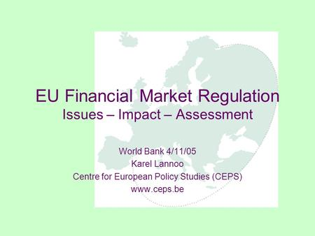 EU Financial Market Regulation Issues – Impact – Assessment World Bank 4/11/05 Karel Lannoo Centre for European Policy Studies (CEPS) www.ceps.be.