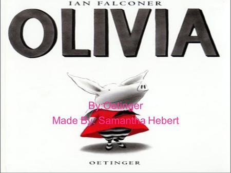 By:Oetinger Made By: Samantha Hebert. To the real Olivia and Ian, And to William, who didn't arrive in time to appear in this book.