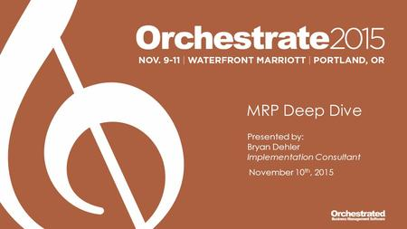 MRP Deep Dive Presented by: Bryan Dehler Implementation Consultant November 10 th, 2015.