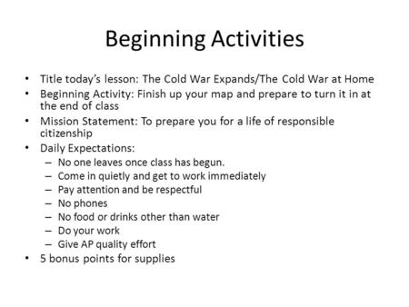 Beginning Activities Title today's lesson: The Cold War Expands/The Cold War at Home Beginning Activity: Finish up your map and prepare to turn it in at.