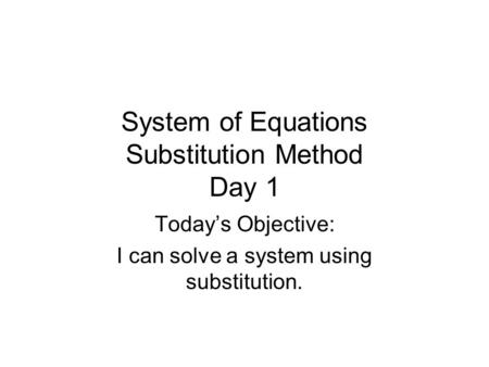 System of Equations Substitution Method Day 1 Today's Objective: I can solve a system using substitution.