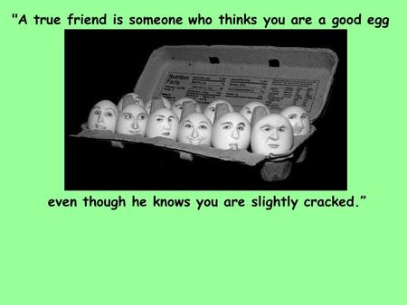 "Even though he knows you are slightly cracked."" A true friend is someone who thinks you are a good egg."