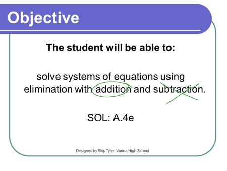 Objective The student will be able to: solve systems of equations using elimination with addition and subtraction. SOL: A.4e Designed by Skip Tyler, Varina.